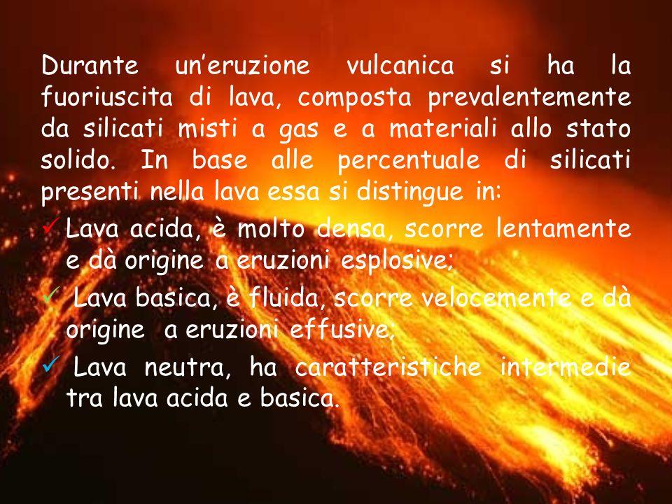 Durante un eruzione vulcanica si ha la fuoriuscita di lava, composta prevalentemente da silicati misti a gas e a materiali allo stato solido. In base
