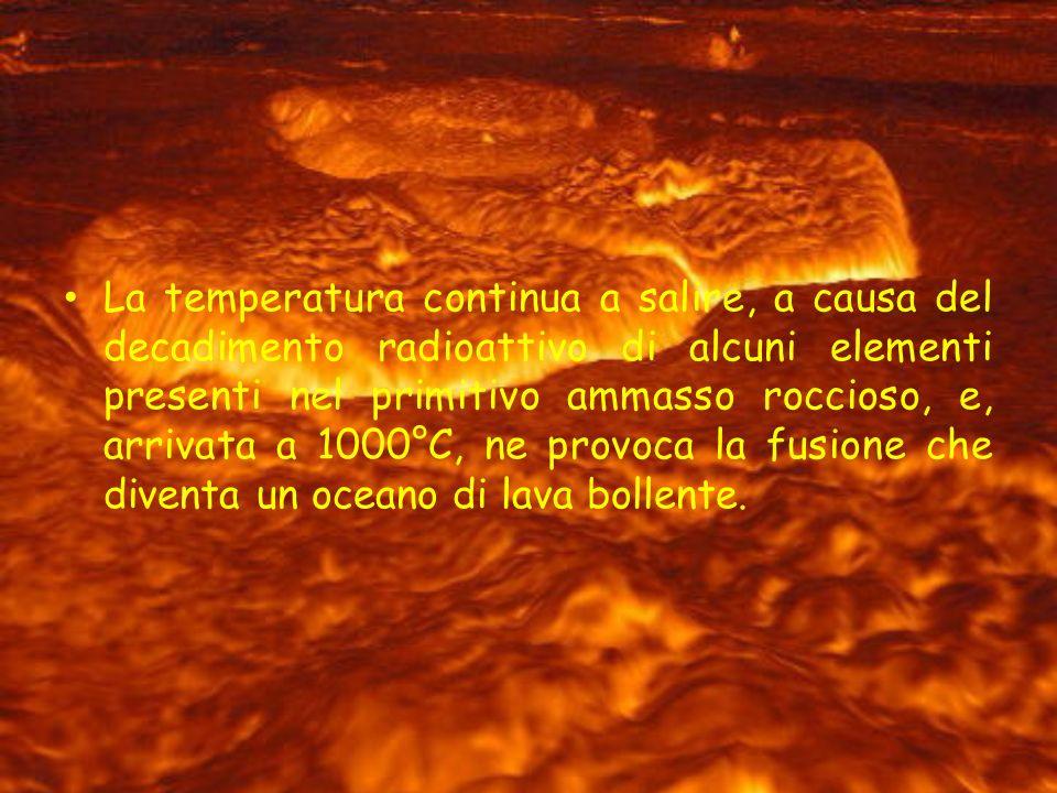 La temperatura continua a salire, a causa del decadimento radioattivo di alcuni elementi presenti nel primitivo ammasso roccioso, e, arrivata a 1000°C