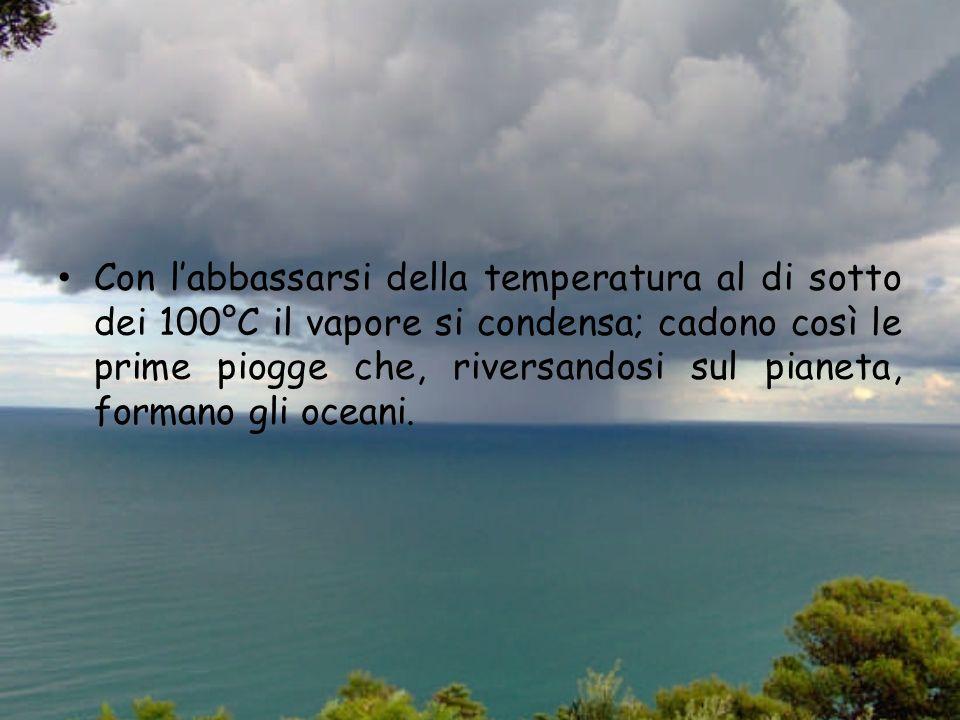 Con labbassarsi della temperatura al di sotto dei 100°C il vapore si condensa; cadono così le prime piogge che, riversandosi sul pianeta, formano gli