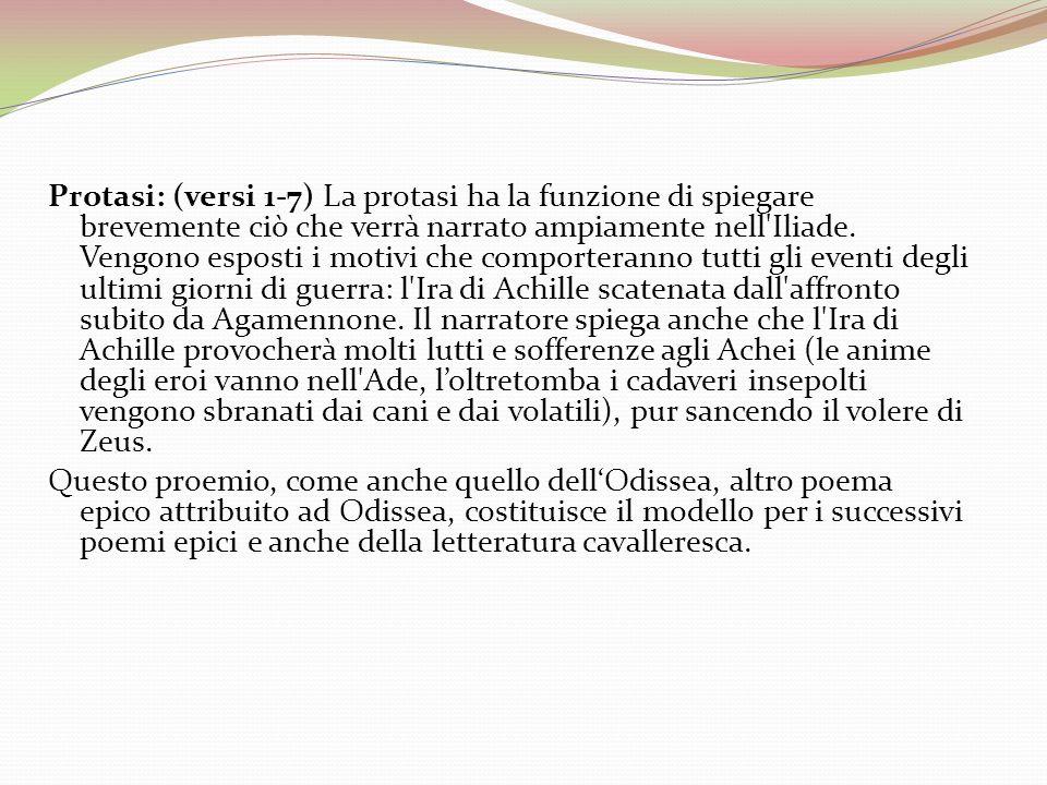 Protasi: (versi 1-7) La protasi ha la funzione di spiegare brevemente ciò che verrà narrato ampiamente nell'Iliade. Vengono esposti i motivi che compo
