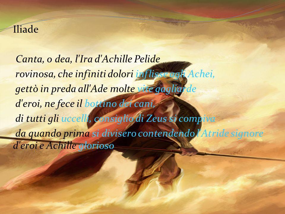 Iliade Canta, o dea, l'Ira d'Achille Pelide rovinosa, che infiniti dolori inflisse agli Achei, gettò in preda all'Ade molte vite gagliarde d'eroi, ne
