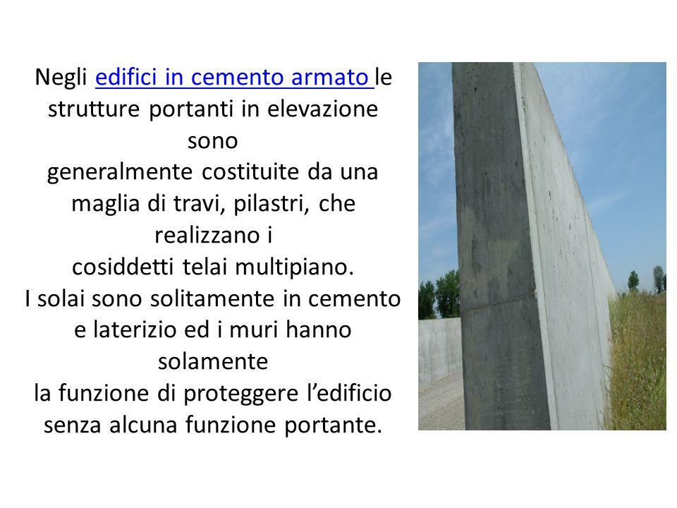 Negli edifici in cemento armato le strutture portanti in elevazione sonoedifici in cemento armato generalmente costituite da una maglia di travi, pilastri, che realizzano i cosiddetti telai multipiano.