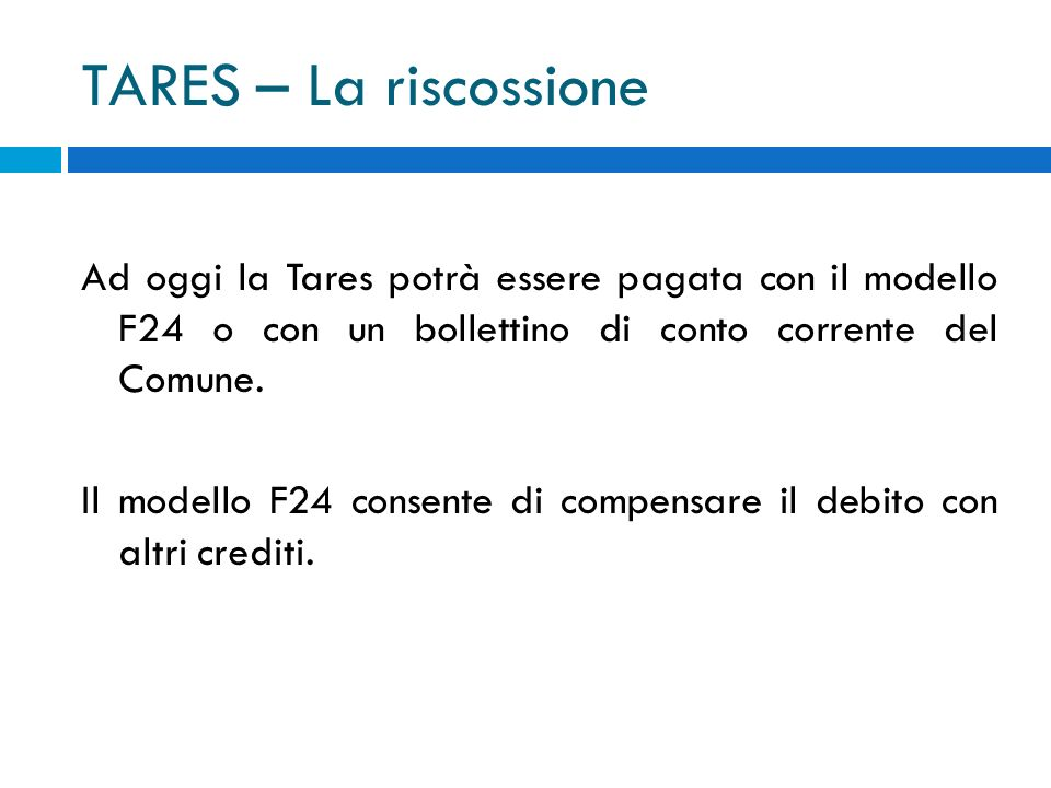 TARES – La riscossione Ad oggi la Tares potrà essere pagata con il modello F24 o con un bollettino di conto corrente del Comune.