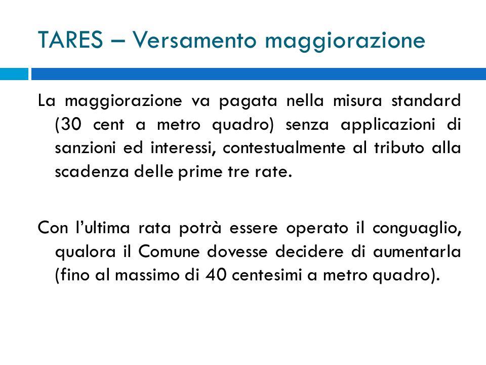 TARES – Versamento maggiorazione La maggiorazione va pagata nella misura standard (30 cent a metro quadro) senza applicazioni di sanzioni ed interessi, contestualmente al tributo alla scadenza delle prime tre rate.