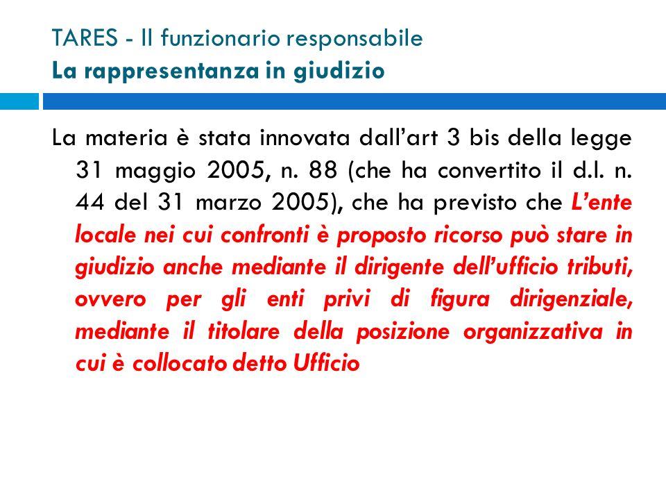 TARES - ll funzionario responsabile La rappresentanza in giudizio La materia è stata innovata dallart 3 bis della legge 31 maggio 2005, n.