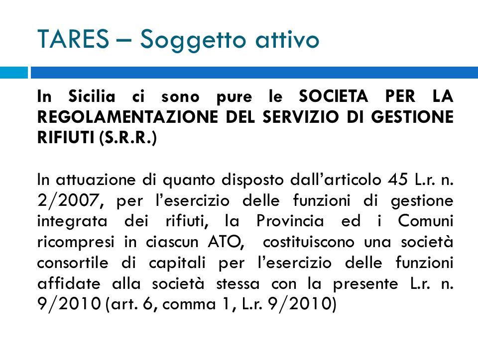 TARES – Soggetto attivo In Sicilia ci sono pure le SOCIETA PER LA REGOLAMENTAZIONE DEL SERVIZIO DI GESTIONE RIFIUTI (S.R.R.) In attuazione di quanto disposto dallarticolo 45 L.r.