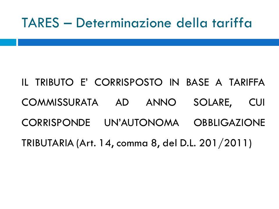 TARES – Determinazione della tariffa IL TRIBUTO E CORRISPOSTO IN BASE A TARIFFA COMMISSURATA AD ANNO SOLARE, CUI CORRISPONDE UNAUTONOMA OBBLIGAZIONE TRIBUTARIA (Art.
