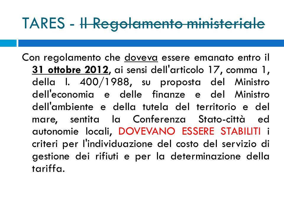 TARES - Il Regolamento ministeriale Con regolamento che doveva essere emanato entro il 31 ottobre 2012, ai sensi dell articolo 17, comma 1, della l.