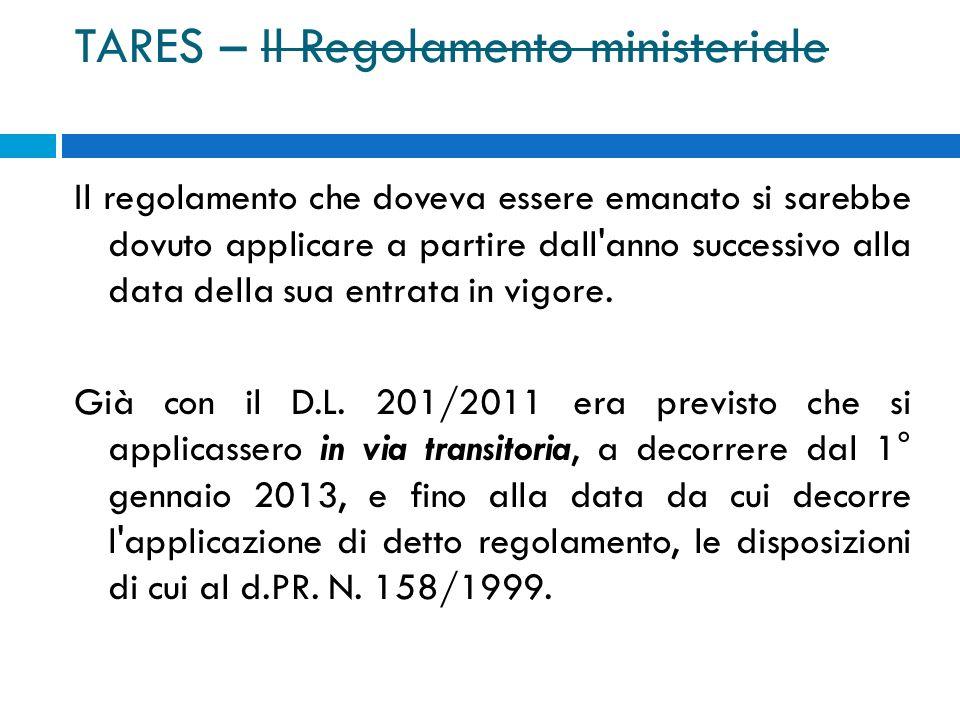 TARES – Il Regolamento ministeriale Il regolamento che doveva essere emanato si sarebbe dovuto applicare a partire dall anno successivo alla data della sua entrata in vigore.
