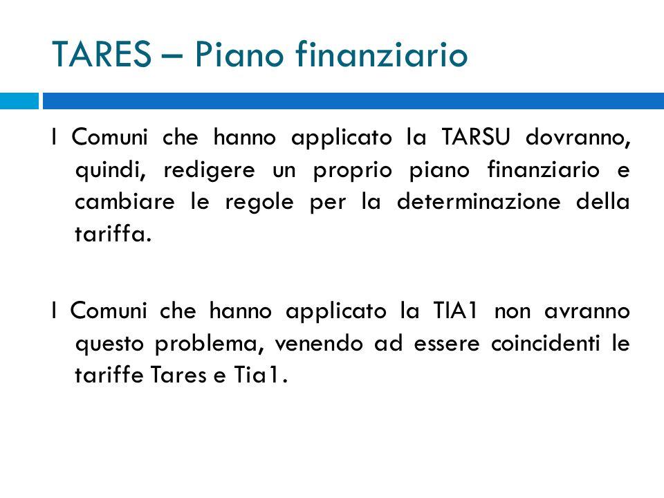 TARES – Piano finanziario I Comuni che hanno applicato la TARSU dovranno, quindi, redigere un proprio piano finanziario e cambiare le regole per la determinazione della tariffa.
