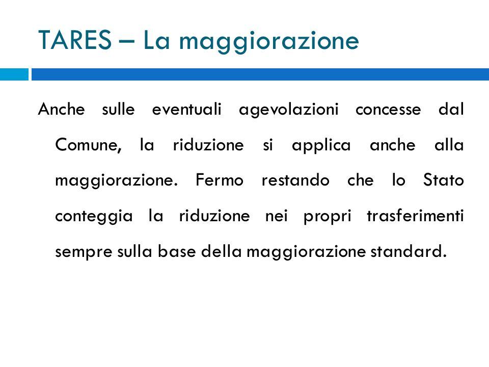 TARES – La maggiorazione Anche sulle eventuali agevolazioni concesse dal Comune, la riduzione si applica anche alla maggiorazione.