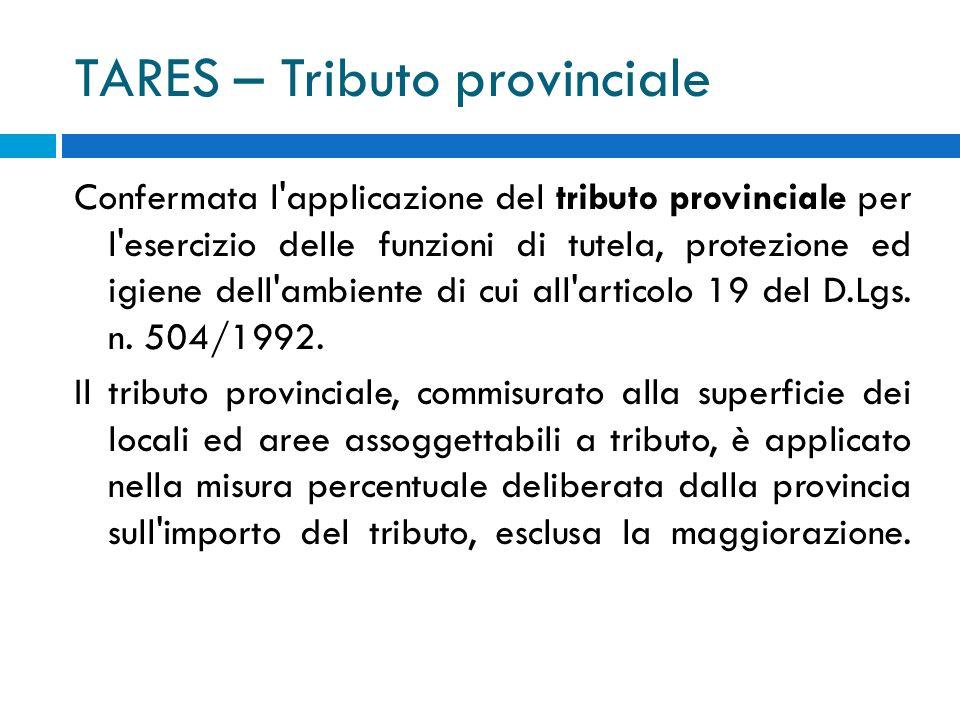 TARES – Tributo provinciale Confermata l applicazione del tributo provinciale per l esercizio delle funzioni di tutela, protezione ed igiene dell ambiente di cui all articolo 19 del D.Lgs.