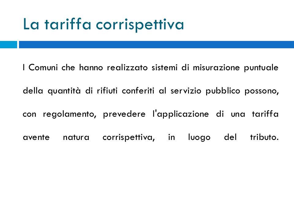 La tariffa corrispettiva I Comuni che hanno realizzato sistemi di misurazione puntuale della quantità di rifiuti conferiti al servizio pubblico possono, con regolamento, prevedere l applicazione di una tariffa avente natura corrispettiva, in luogo del tributo.