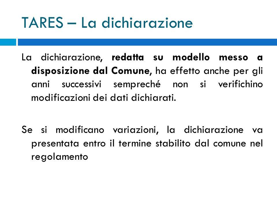 TARES – La dichiarazione La dichiarazione, redatta su modello messo a disposizione dal Comune, ha effetto anche per gli anni successivi sempreché non si verifichino modificazioni dei dati dichiarati.
