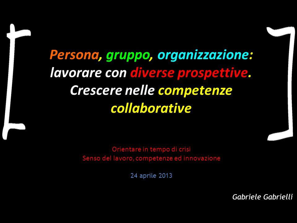 Persona, gruppo, organizzazione: lavorare con diverse prospettive. Crescere nelle competenze collaborative Gabriele Gabrielli Orientare in tempo di cr