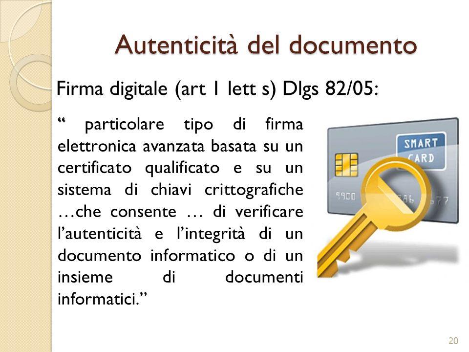 Autenticità del documento Firma digitale (art 1 lett s) Dlgs 82/05: particolare tipo di firma elettronica avanzata basata su un certificato qualificat