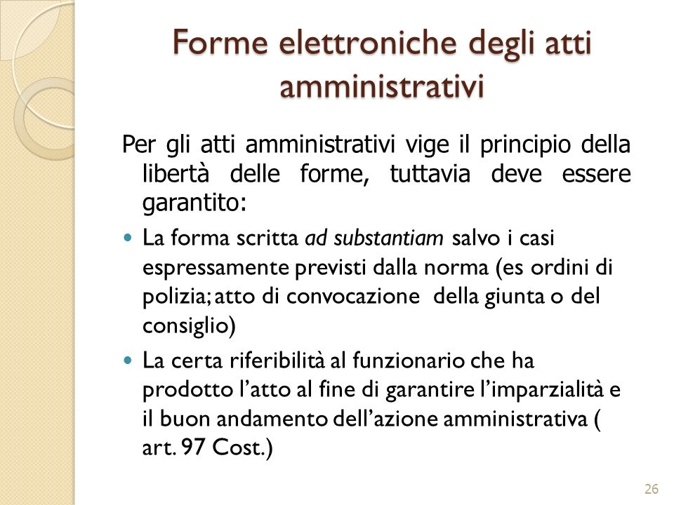 Forme elettroniche degli atti amministrativi 26 Per gli atti amministrativi vige il principio della libertà delle forme, tuttavia deve essere garantit