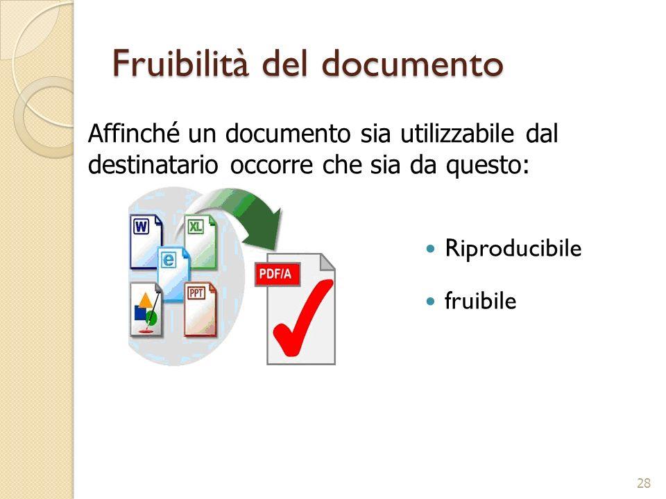 Fruibilità del documento Riproducibile fruibile 28 Affinché un documento sia utilizzabile dal destinatario occorre che sia da questo: