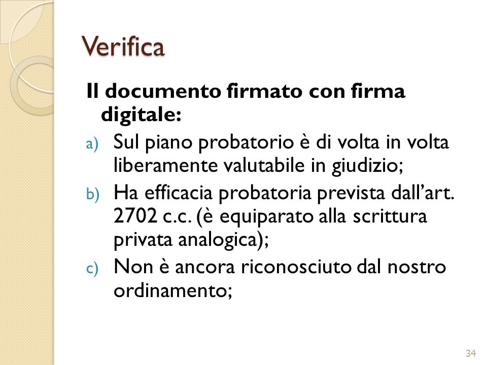 Verifica Il documento firmato con firma digitale: a) Sul piano probatorio è di volta in volta liberamente valutabile in giudizio; b) Ha efficacia prob