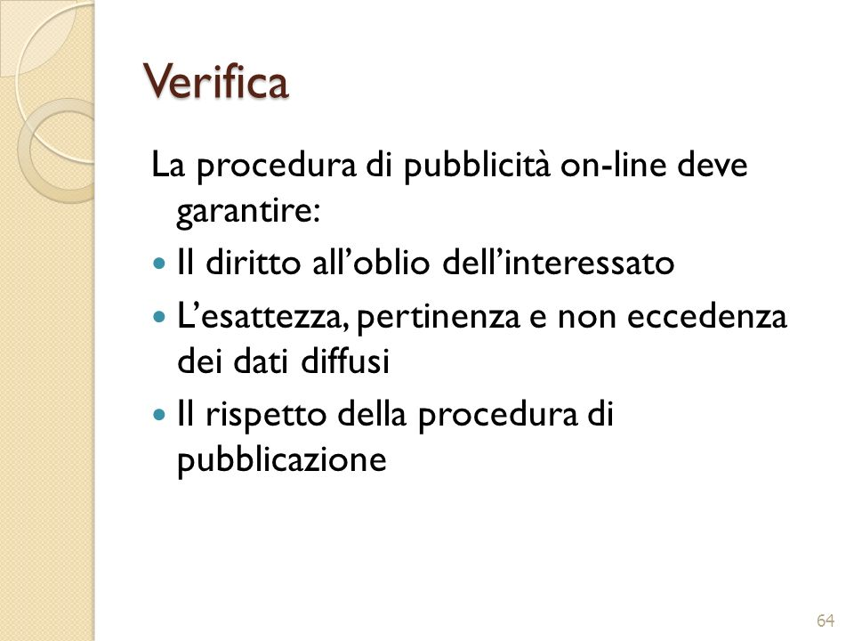 Verifica La procedura di pubblicità on-line deve garantire: Il diritto alloblio dellinteressato Lesattezza, pertinenza e non eccedenza dei dati diffus