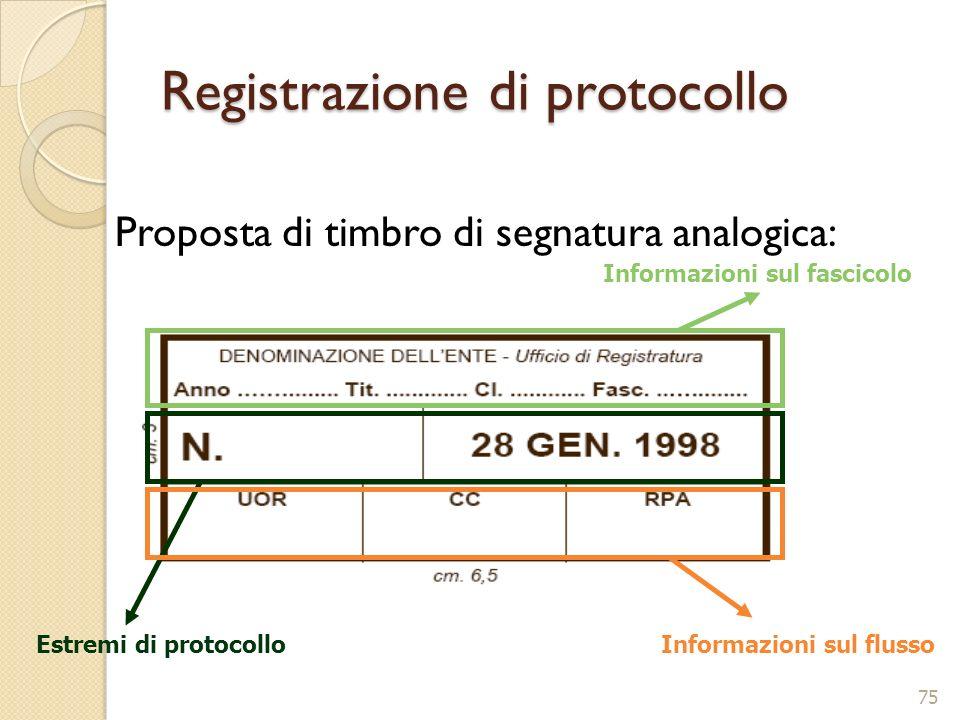 Registrazione di protocollo Proposta di timbro di segnatura analogica: Informazioni sul fascicolo Estremi di protocollo Informazioni sul flusso 75