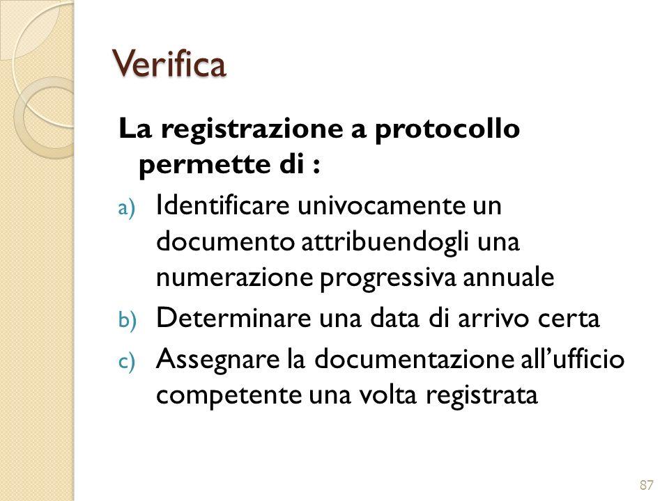 Verifica La registrazione a protocollo permette di : a) Identificare univocamente un documento attribuendogli una numerazione progressiva annuale b) D