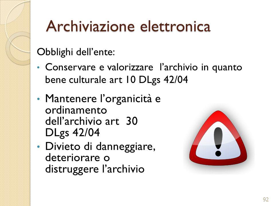 Archiviazione elettronica Obblighi dellente: Conservare e valorizzare larchivio in quanto bene culturale art 10 DLgs 42/04 92 Mantenere lorganicità e