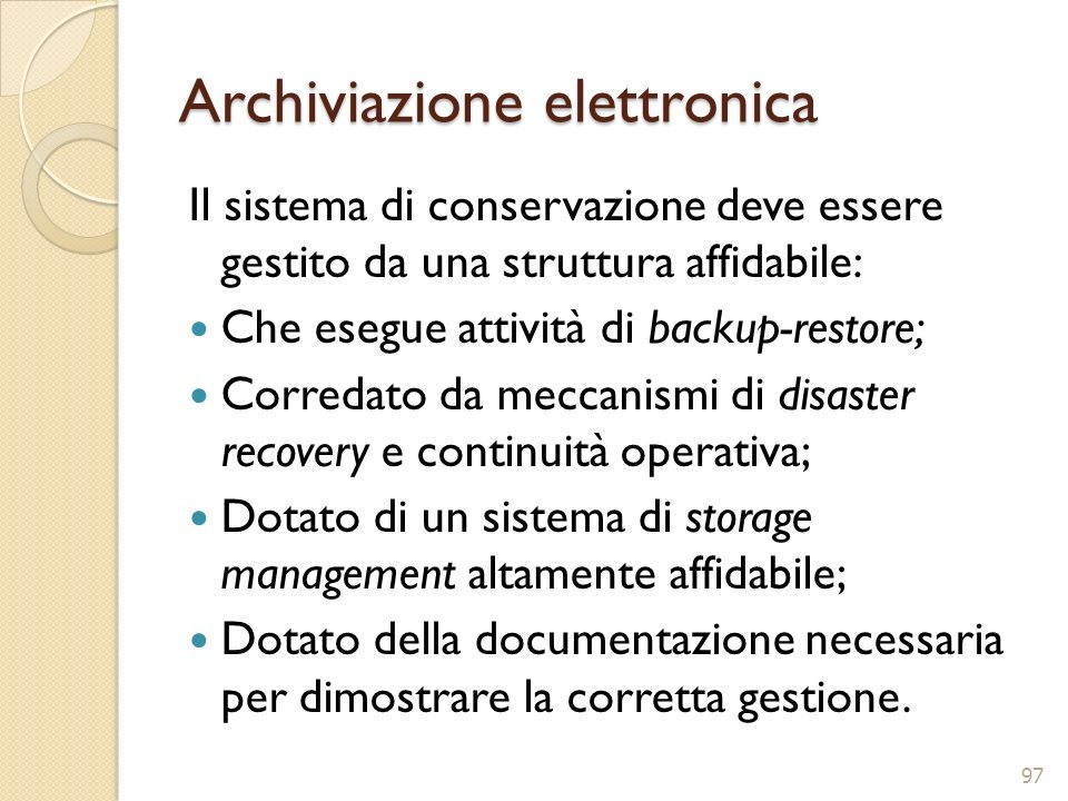 Archiviazione elettronica Il sistema di conservazione deve essere gestito da una struttura affidabile: Che esegue attività di backup-restore; Corredat