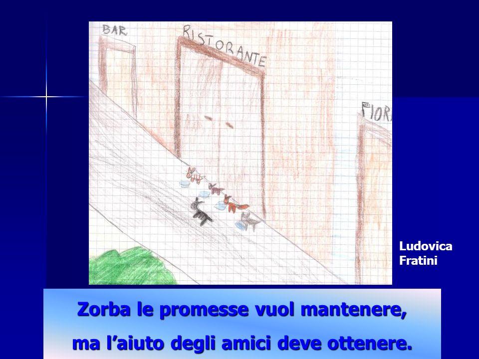 Zorba le promesse vuol mantenere, ma laiuto degli amici deve ottenere. Ludovica Fratini