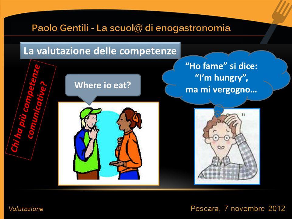 Pescara, 7 novembre 2012 Valutazione La valutazione delle competenze Ho fame si dice: Im hungry, ma mi vergogno… Where io eat.