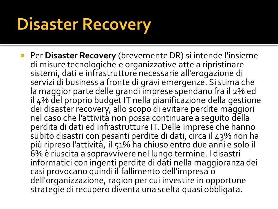 Per Disaster Recovery (brevemente DR) si intende l'insieme di misure tecnologiche e organizzative atte a ripristinare sistemi, dati e infrastrutture n