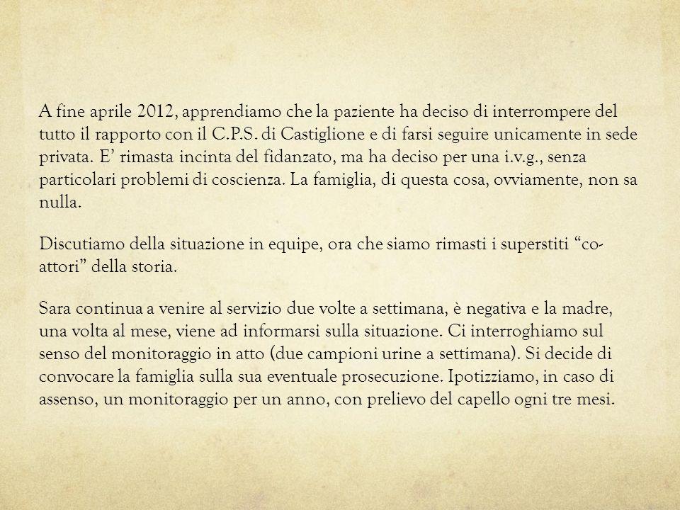 A fine aprile 2012, apprendiamo che la paziente ha deciso di interrompere del tutto il rapporto con il C.P.S. di Castiglione e di farsi seguire unicam