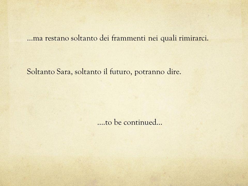 …ma restano soltanto dei frammenti nei quali rimirarci. Soltanto Sara, soltanto il futuro, potranno dire. ….to be continued…