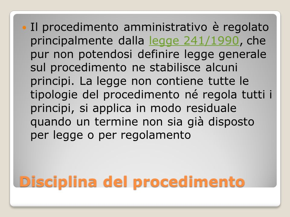 Disciplina del procedimento Il procedimento amministrativo è regolato principalmente dalla legge 241/1990, che pur non potendosi definire legge genera