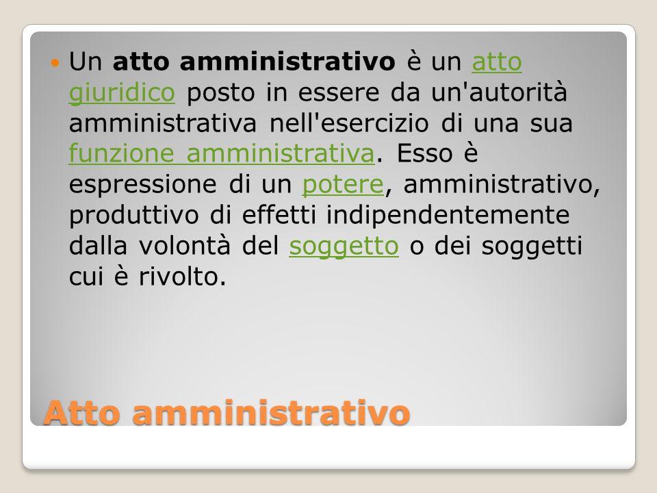 Atto amministrativo Un atto amministrativo è un atto giuridico posto in essere da un'autorità amministrativa nell'esercizio di una sua funzione ammini