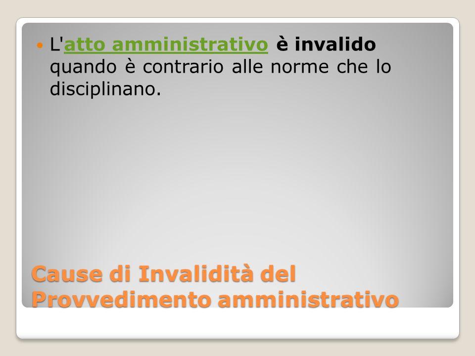 Cause di Invalidità del Provvedimento amministrativo L'atto amministrativo è invalido quando è contrario alle norme che lo disciplinano.atto amministr