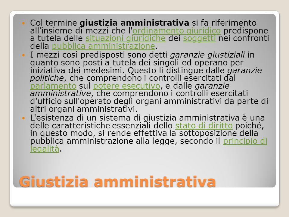 Giustizia amministrativa Col termine giustizia amministrativa si fa riferimento allinsieme di mezzi che l'ordinamento giuridico predispone a tutela de