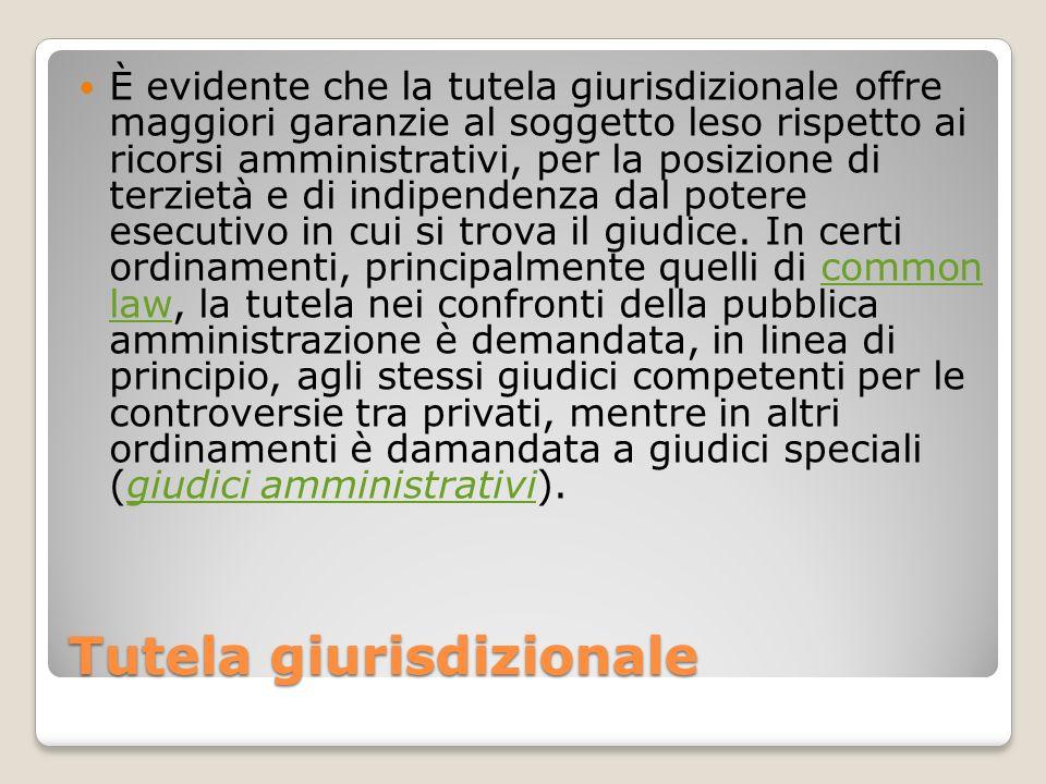 Tutela giurisdizionale È evidente che la tutela giurisdizionale offre maggiori garanzie al soggetto leso rispetto ai ricorsi amministrativi, per la po