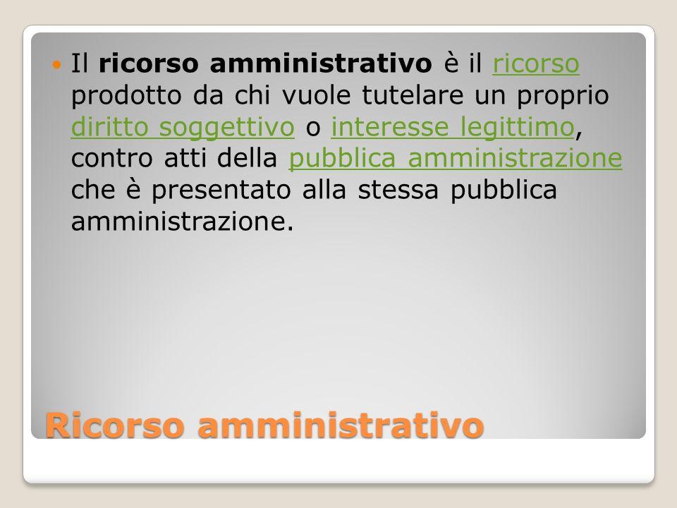 Ricorso amministrativo Il ricorso amministrativo è il ricorso prodotto da chi vuole tutelare un proprio diritto soggettivo o interesse legittimo, cont