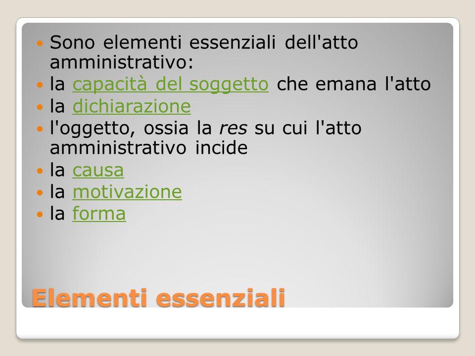 Elementi essenziali Sono elementi essenziali dell'atto amministrativo: la capacità del soggetto che emana l'attocapacità del soggetto la dichiarazione