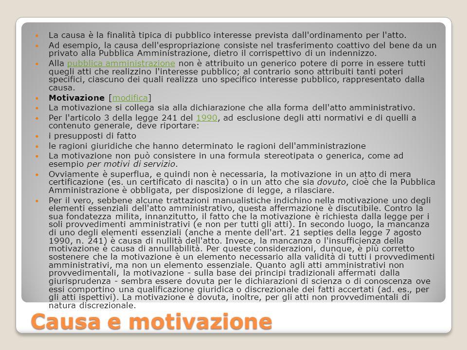 Causa e motivazione La causa è la finalità tipica di pubblico interesse prevista dall'ordinamento per l'atto. Ad esempio, la causa dell'espropriazione