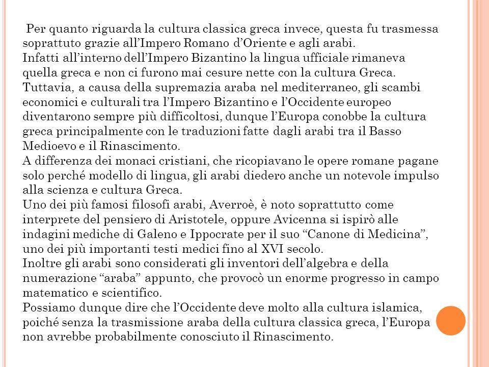 Per quanto riguarda la cultura classica greca invece, questa fu trasmessa soprattuto grazie allImpero Romano dOriente e agli arabi. Infatti allinterno