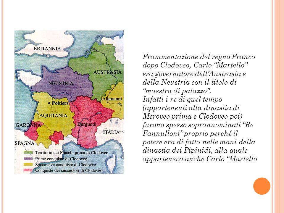 Frammentazione del regno Franco dopo Clodoveo, Carlo Martello era governatore dellAustrasia e della Neustria con il titolo di maestro di palazzo. Infa
