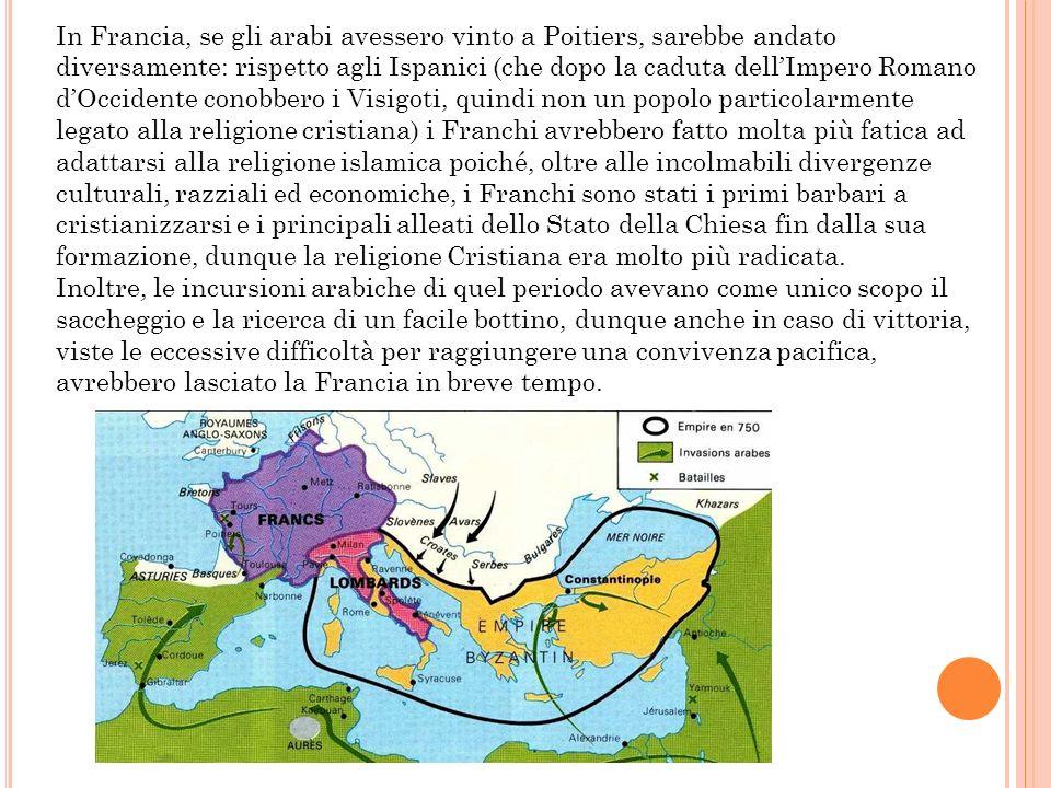 In Francia, se gli arabi avessero vinto a Poitiers, sarebbe andato diversamente: rispetto agli Ispanici (che dopo la caduta dellImpero Romano dOcciden
