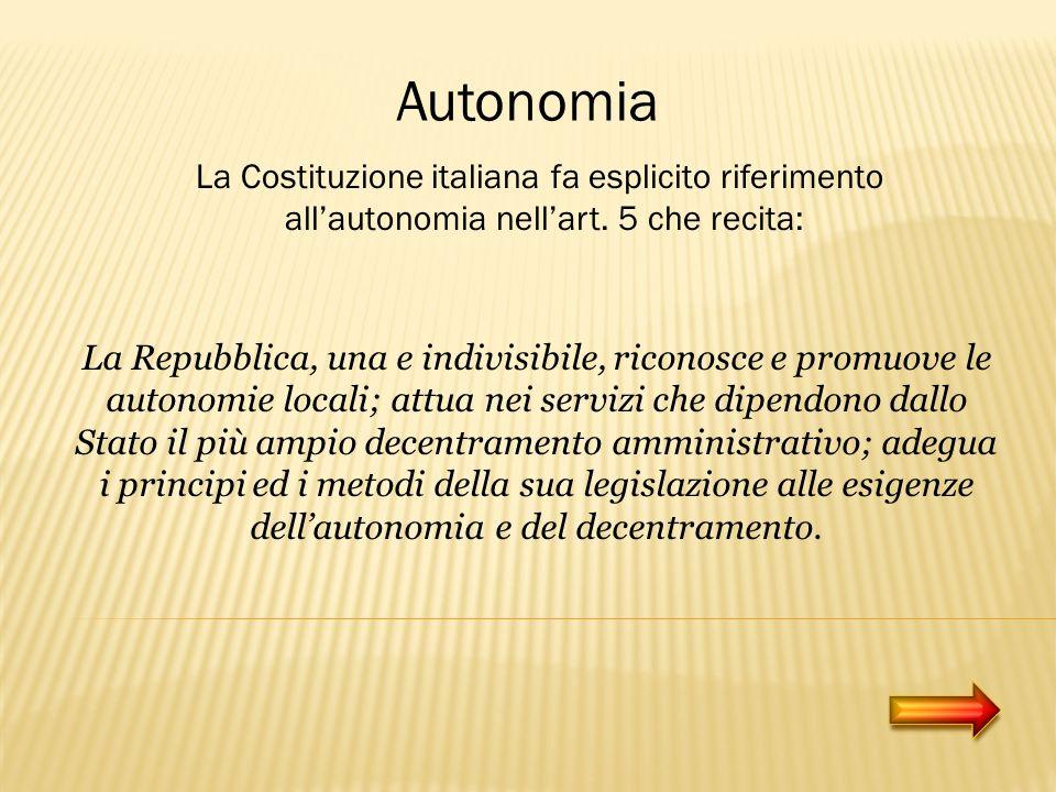 Autonomia La Costituzione italiana fa esplicito riferimento allautonomia nellart. 5 che recita: La Repubblica, una e indivisibile, riconosce e promuov