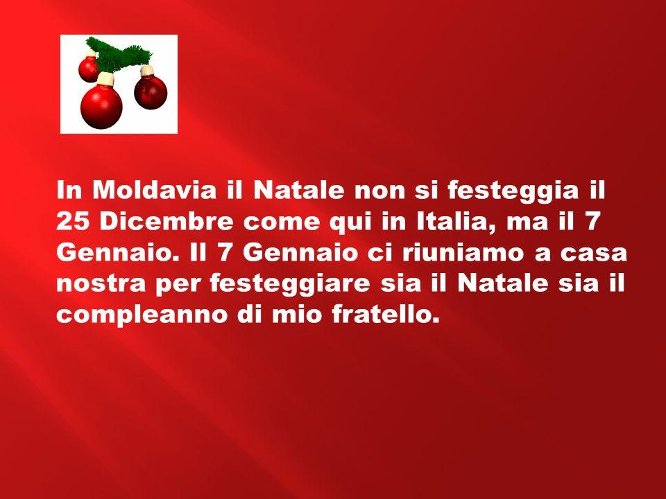 In Moldavia il Natale non si festeggia il 25 Dicembre come qui in Italia, ma il 7 Gennaio. Il 7 Gennaio ci riuniamo a casa nostra per festeggiare sia
