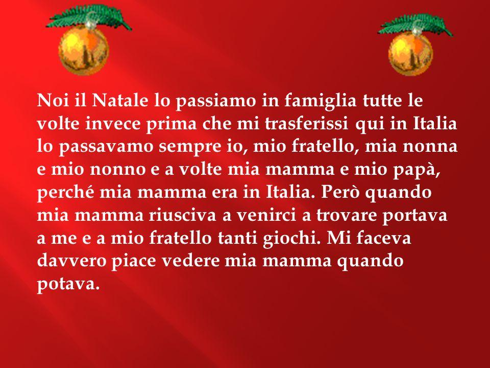 Noi il Natale lo passiamo in famiglia tutte le volte invece prima che mi trasferissi qui in Italia lo passavamo sempre io, mio fratello, mia nonna e m