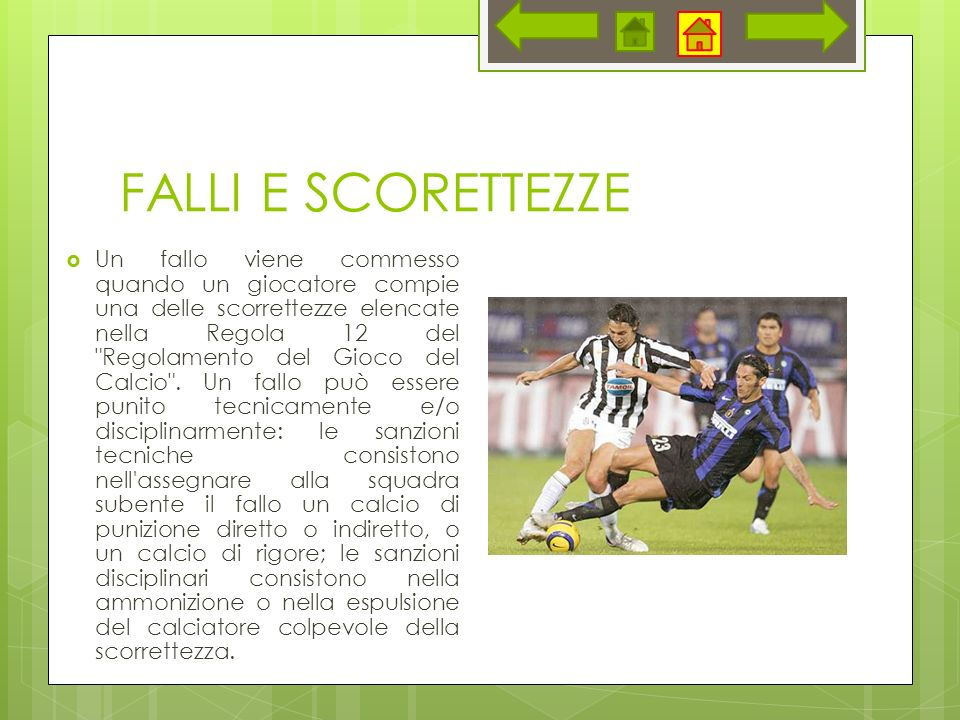 FALLI E SCORETTEZZE Un fallo viene commesso quando un giocatore compie una delle scorrettezze elencate nella Regola 12 del Regolamento del Gioco del Calcio .