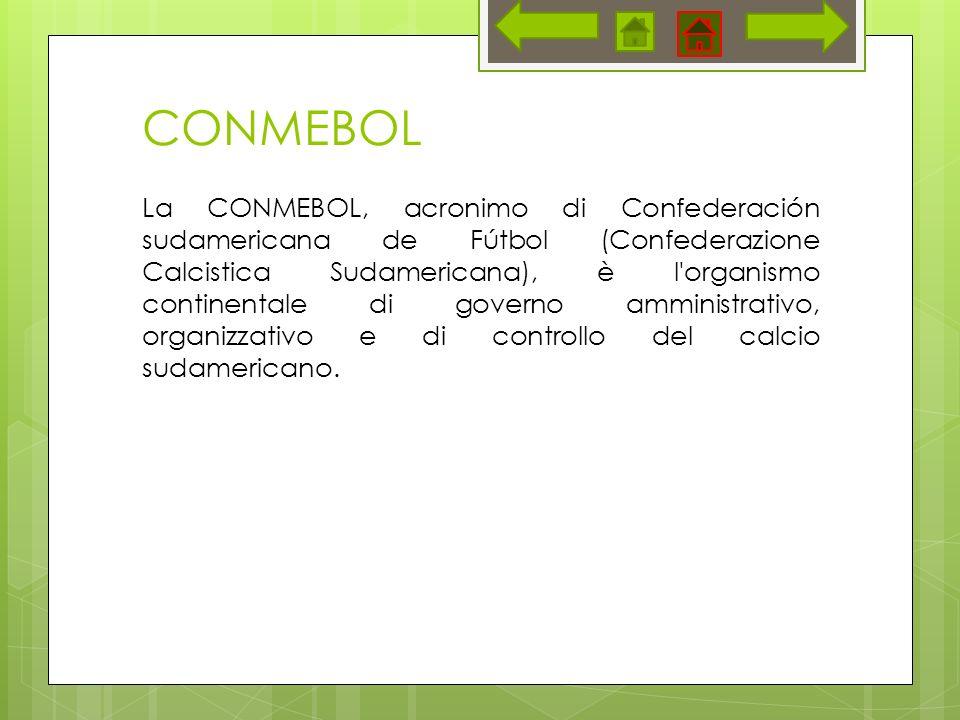 CONMEBOL La CONMEBOL, acronimo di Confederación sudamericana de Fútbol (Confederazione Calcistica Sudamericana), è l organismo continentale di governo amministrativo, organizzativo e di controllo del calcio sudamericano.