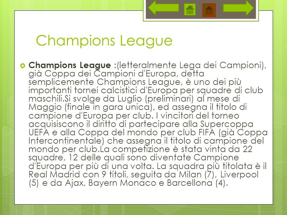 Champions League Champions League :(letteralmente Lega dei Campioni), già Coppa dei Campioni d Europa, detta semplicemente Champions League, è uno dei più importanti tornei calcistici d Europa per squadre di club maschili.Si svolge da Luglio (preliminari) al mese di Maggio (finale in gara unica), ed assegna il titolo di campione d Europa per club.